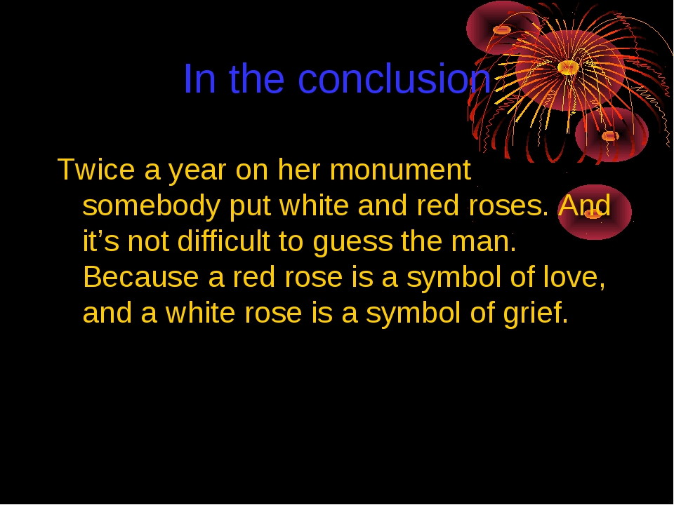 In the conclusion Twice a year on her monument somebody put white and red ros...