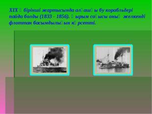 ХІХ ғ бірінші жартысында алғашқы бу корабльдері пайда болды (1833 - 1856). Қы