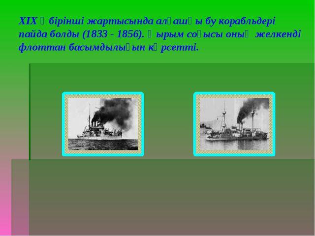 ХІХ ғ бірінші жартысында алғашқы бу корабльдері пайда болды (1833 - 1856). Қы...