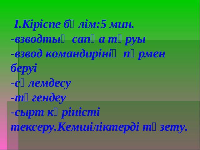 І.Кіріспе бөлім:5 мин. -взводтың сапқа тұруы -взвод командирінің пәрмен беру...