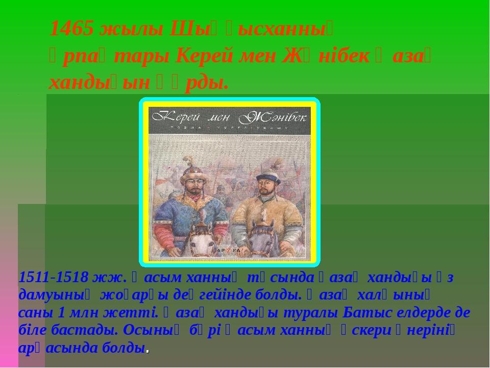 1465 жылы Шыңғысханның ұрпақтары Керей мен Жәнібек Қазақ хандығын құрды. 1511...