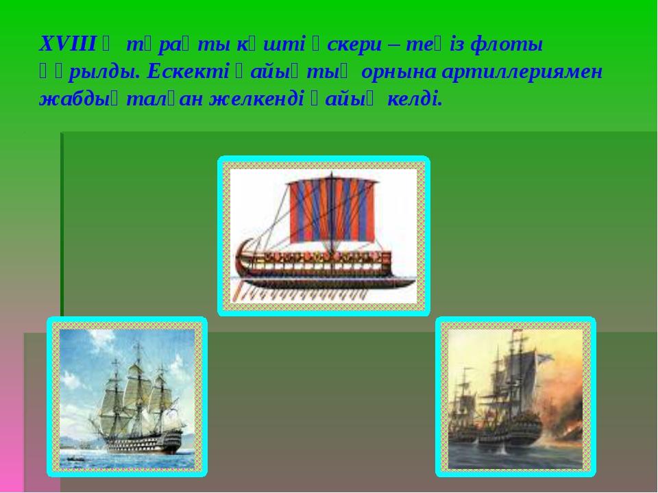 ХVІІІ ғ тұрақты күшті әскери – теңіз флоты құрылды. Ескекті қайықтың орнына а...