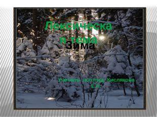 Зима Лексическая тема Учитель- логопед: Кислякова Е.Н.