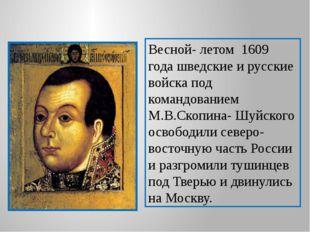 Весной- летом 1609 года шведские и русские войска под командованием М.В.Скопи