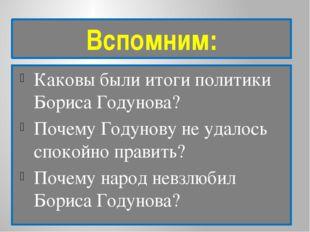 Вспомним: Каковы были итоги политики Бориса Годунова? Почему Годунову не удал