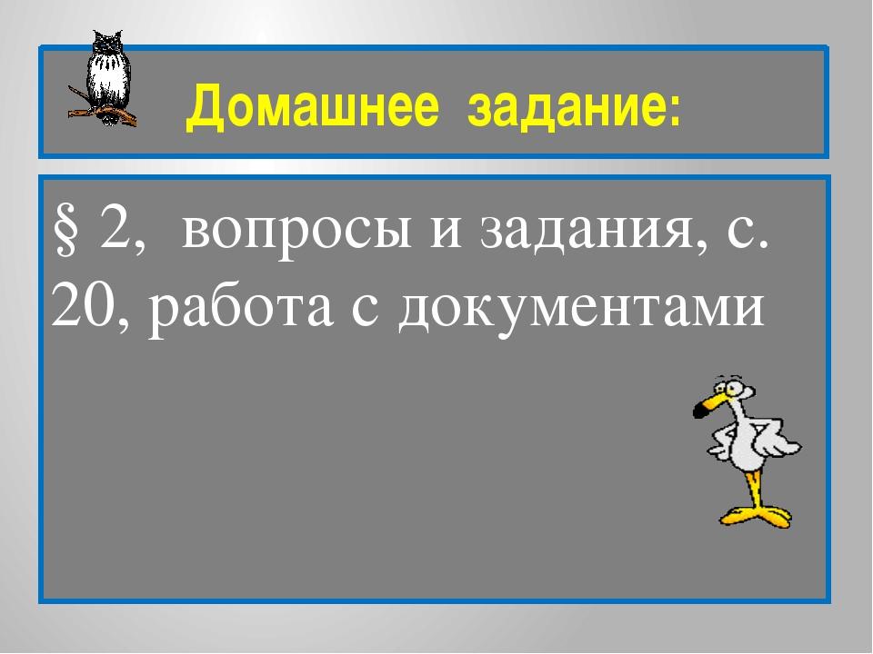 Домашнее задание: § 2, вопросы и задания, с. 20, работа с документами