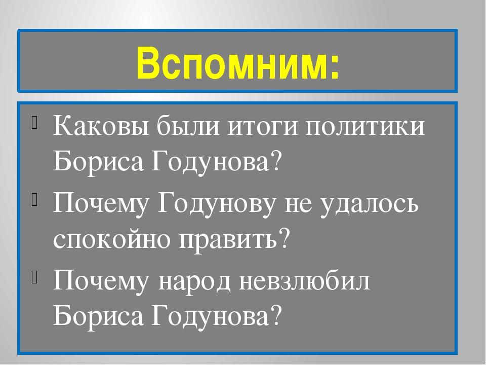 Вспомним: Каковы были итоги политики Бориса Годунова? Почему Годунову не удал...