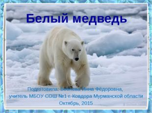 Белый медведь Подготовила: Бебнева Инна Фёдоровна, учитель МБОУ СОШ №1 г. Ков