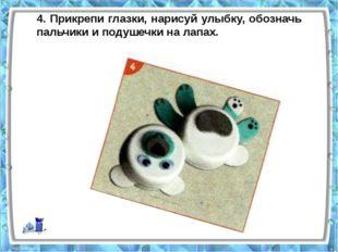 4. Прикрепи глазки, нарисуй улыбку, обозначь пальчики и подушечки на лапах.