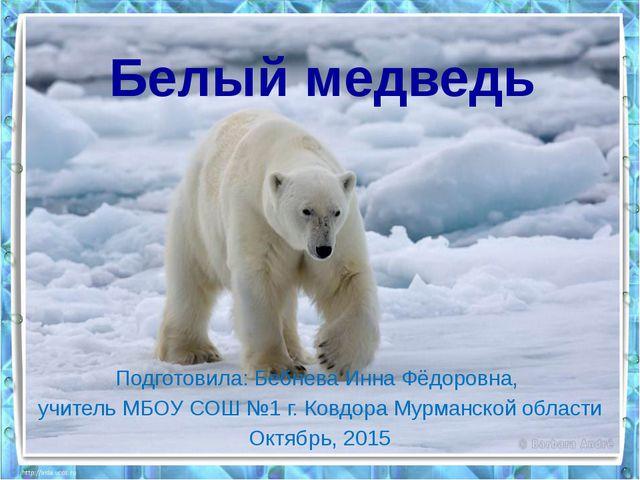 Белый медведь Подготовила: Бебнева Инна Фёдоровна, учитель МБОУ СОШ №1 г. Ков...