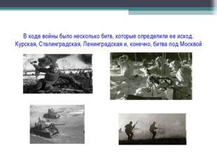 В ходе войны было несколько битв, которые определили ее исход. Курская, Стали
