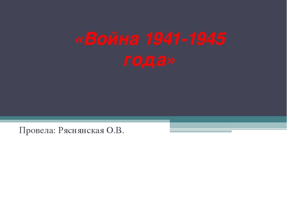 «Война 1941-1945 года» Провела: Ряснянская О.В.