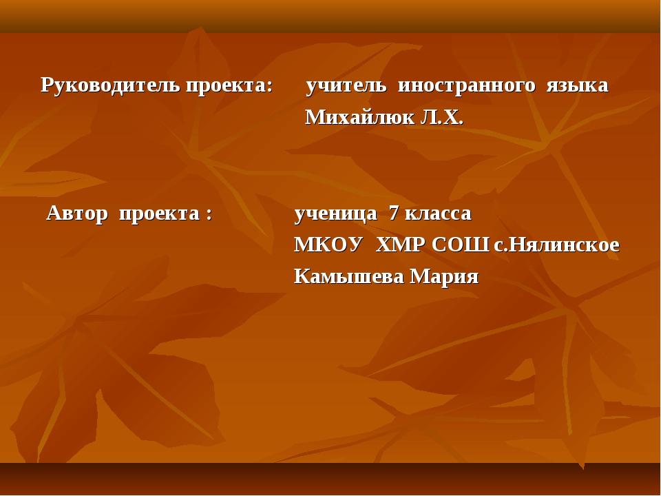 Руководитель проекта: учитель иностранного языка Михайлюк Л.Х. Автор проекта...