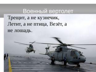 Военный вертолет Трещит, а не кузнечик, Летит, а не птица, Везёт, а не лошадь.