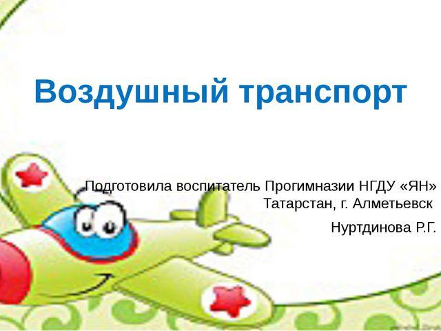 Подготовила воспитатель Прогимназии НГДУ «ЯН» Татарстан, г. Алметьевск Нуртди...