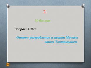2. 50 баллов. Вопрос: 1382г. Ответ: разграбление и захват Москвы ханом Тохтам