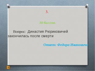 3. 30 баллов. Вопрос: Династия Рюриковичей закончилась после смерти Ответ: Фе