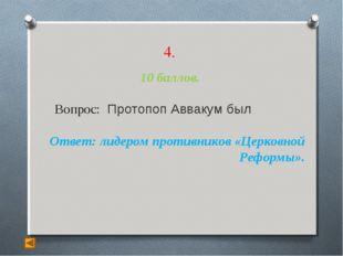 4. 10 баллов. Вопрос: Протопоп Аввакум был Ответ: лидером противников «Церко
