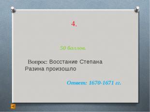4. 50 баллов. Вопрос: Восстание Степана Разина произошло Ответ: 1670-1671 гг.