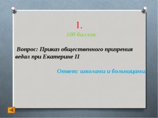 1. 100 баллов. Вопрос: Приказ общественного призрения ведал при Екатерине II
