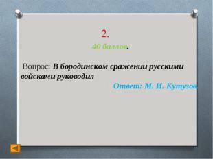 2. 40 баллов. Вопрос: В бородинском сражении русскими войсками руководил Отве