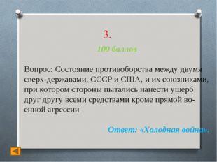 3. 100 баллов Вопрос: Состояние противоборства между двумя сверхдержавами, С