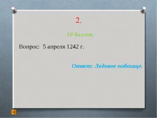 2. 10 баллов. Вопрос: 5 апреля 1242 г. Ответ: Ледовое побоище.