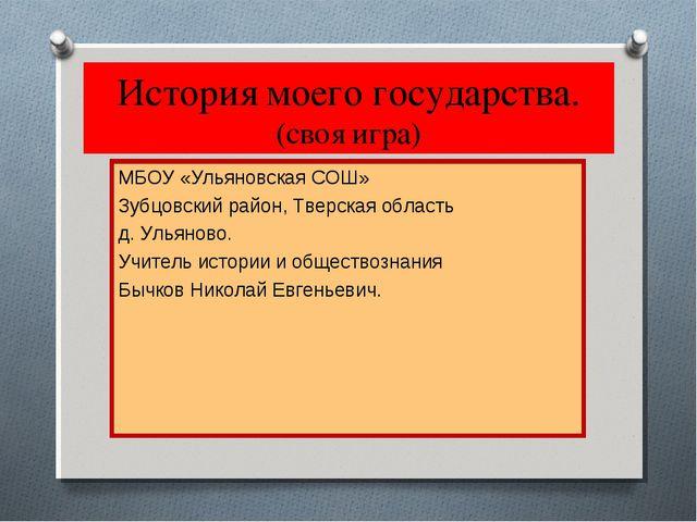 История моего государства. (своя игра) МБОУ «Ульяновская СОШ» Зубцовский райо...