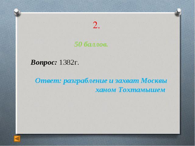 2. 50 баллов. Вопрос: 1382г. Ответ: разграбление и захват Москвы ханом Тохтам...