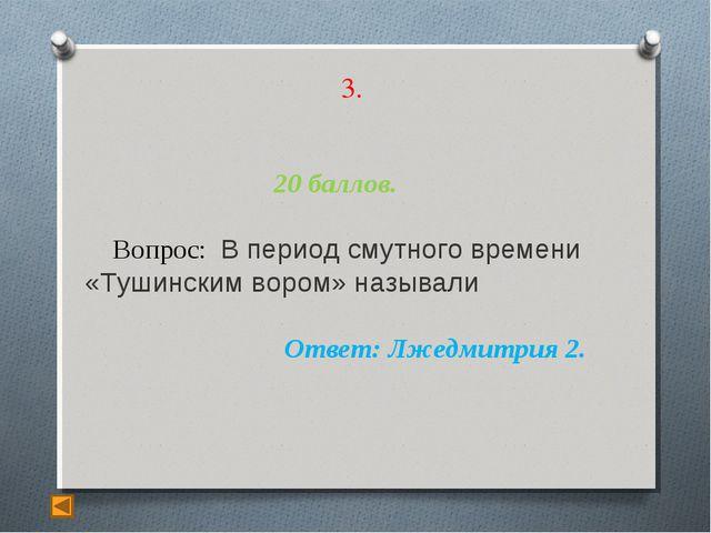 3. 20 баллов. Вопрос: В период смутного времени «Тушинским вором» называли От...