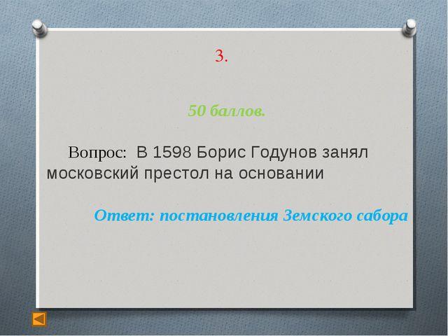 3. 50 баллов. Вопрос: В 1598 Борис Годунов занял московский престол на основа...