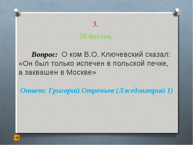 3. 70 баллов. Вопрос: О ком В.О. Ключевский сказал: «Он был только испечен в...
