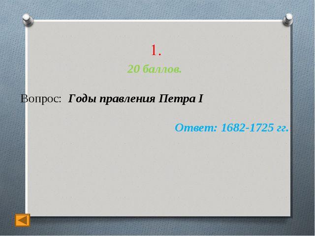 1. 20 баллов. Вопрос: Годы правления Петра I Ответ: 1682-1725 гг.