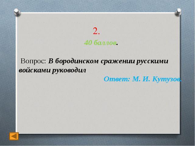2. 40 баллов. Вопрос: В бородинском сражении русскими войсками руководил Отве...