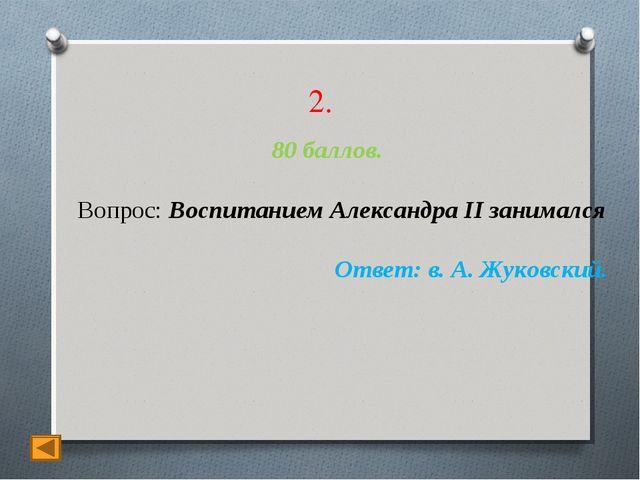2. 80 баллов. Вопрос: Воспитанием Александра II занимался Ответ: в. А. Жуковс...