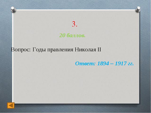 3. 20 баллов. Вопрос: Годы правления Николая II Ответ: 1894 – 1917 гг.