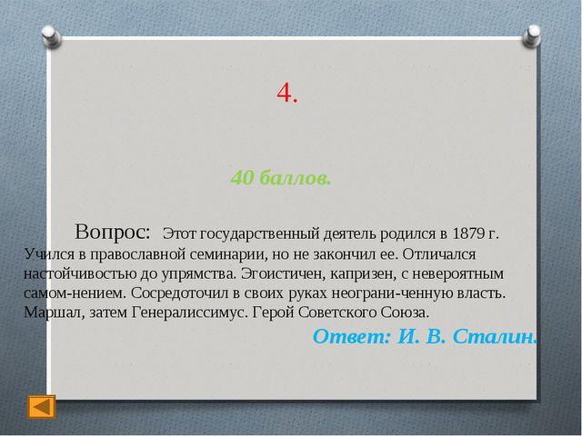 4. 40 баллов. Вопрос: Этот государственный деятель родился в 1879 г. Учился в...