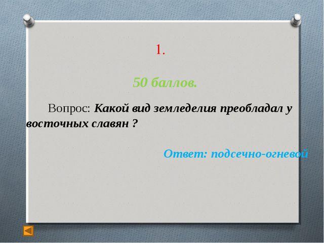 1. 50 баллов. Вопрос: Какой вид земледелия преобладал у восточных славян ? О...