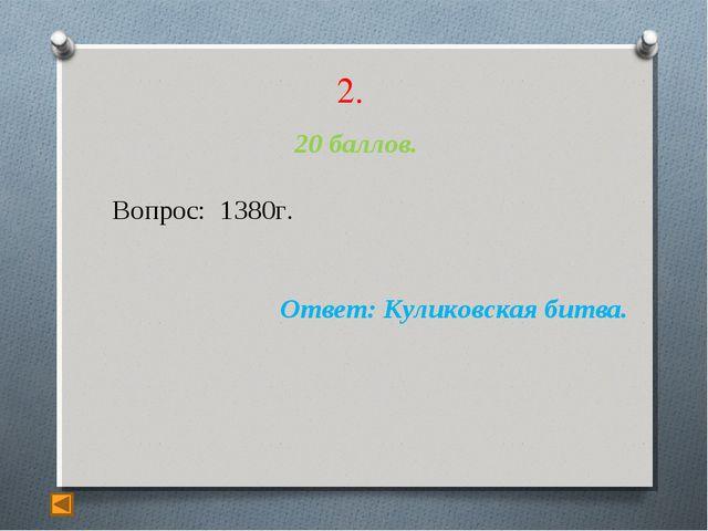 2. 20 баллов. Вопрос: 1380г. Ответ: Куликовская битва.