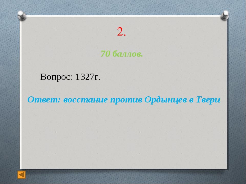 2. 70 баллов. Вопрос: 1327г. Ответ: восстание против Ордынцев в Твери