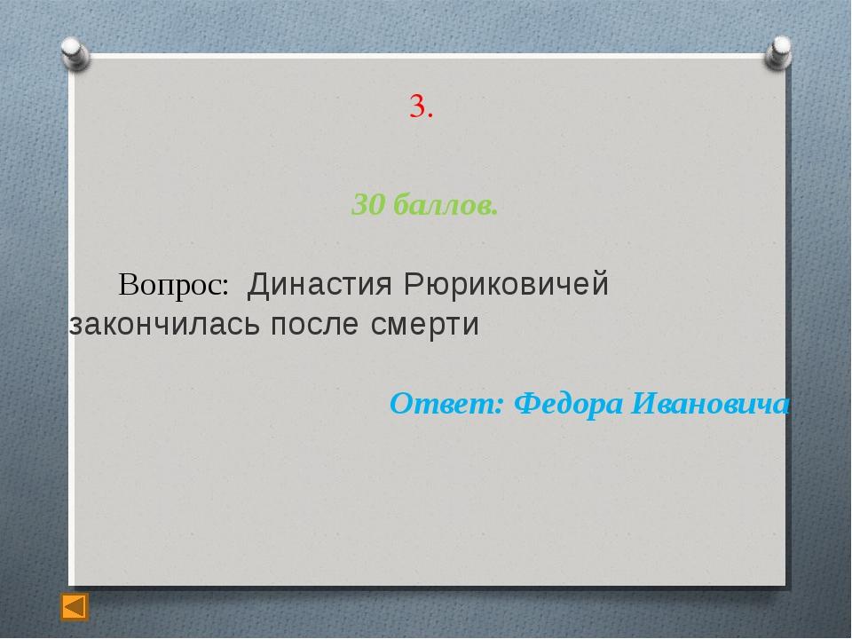 3. 30 баллов. Вопрос: Династия Рюриковичей закончилась после смерти Ответ: Фе...