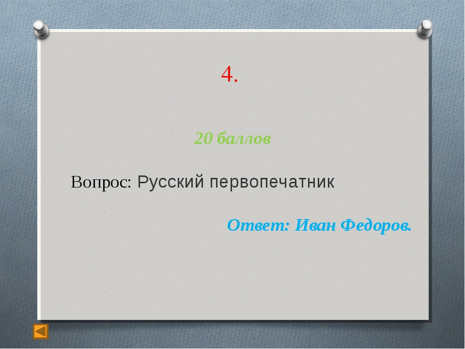 4. 20 баллов Вопрос: Русский первопечатник Ответ: Иван Федоров.