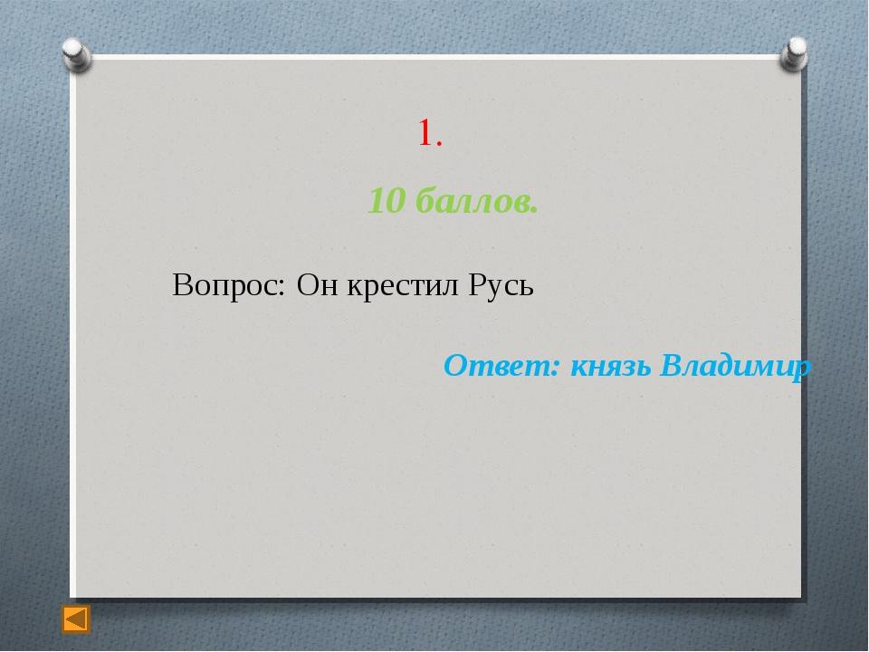 1. 10 баллов. Вопрос: Он крестил Русь Ответ: князь Владимир
