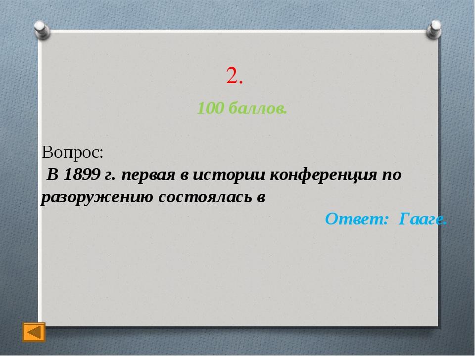 2. 100 баллов. Вопрос: В 1899 г. первая в истории конференция по разоружению...