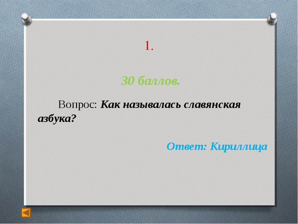 1. 30 баллов. Вопрос: Как называлась славянская азбука? Ответ: Кириллица