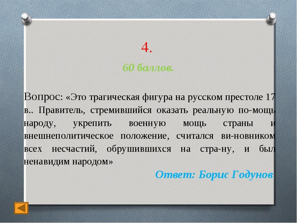 4. 60 баллов. Вопрос: «Это трагическая фигура на русском престоле 17 в.. Прав...