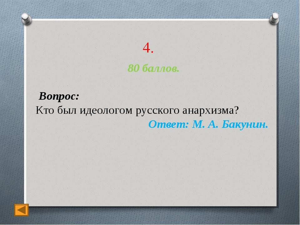 4. 80 баллов. Вопрос: Кто был идеологом русского анархизма? Ответ: М. А. Баку...