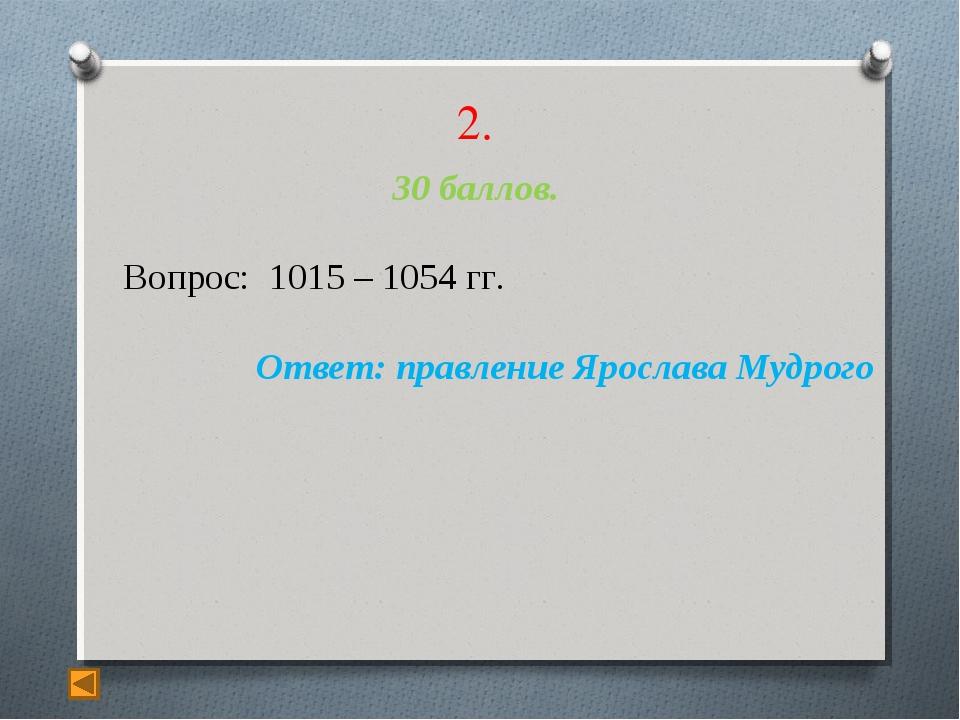 2. 30 баллов. Вопрос: 1015 – 1054 гг. Ответ: правление Ярослава Мудрого