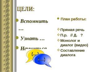 ЦЕЛИ: Вспомнить… Узнать … Научиться… План работы: Прямая речь П.р. // Д. ? Мо