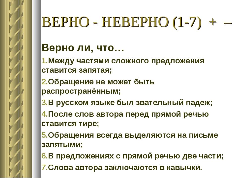 ВЕРНО - НЕВЕРНО (1-7) + – Верно ли, что… Между частями сложного предложения с...